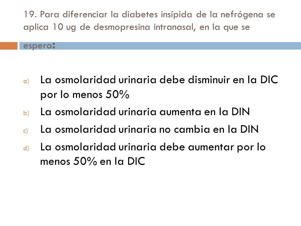 19. Para diferenciar la diabetes insípida de la nefrógena se aplica 10 ug de desmopresina intranasal, en la que se espera : a) La osmolaridad urinaria