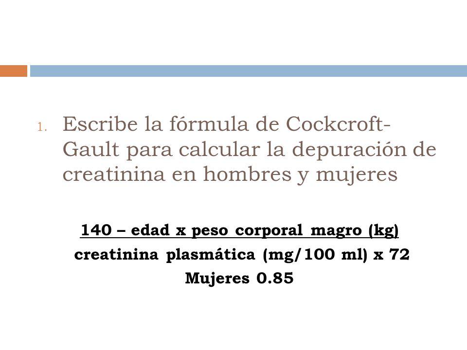 1. Escribe la fórmula de Cockcroft- Gault para calcular la depuración de creatinina en hombres y mujeres 140 – edad x peso corporal magro (kg) creatin