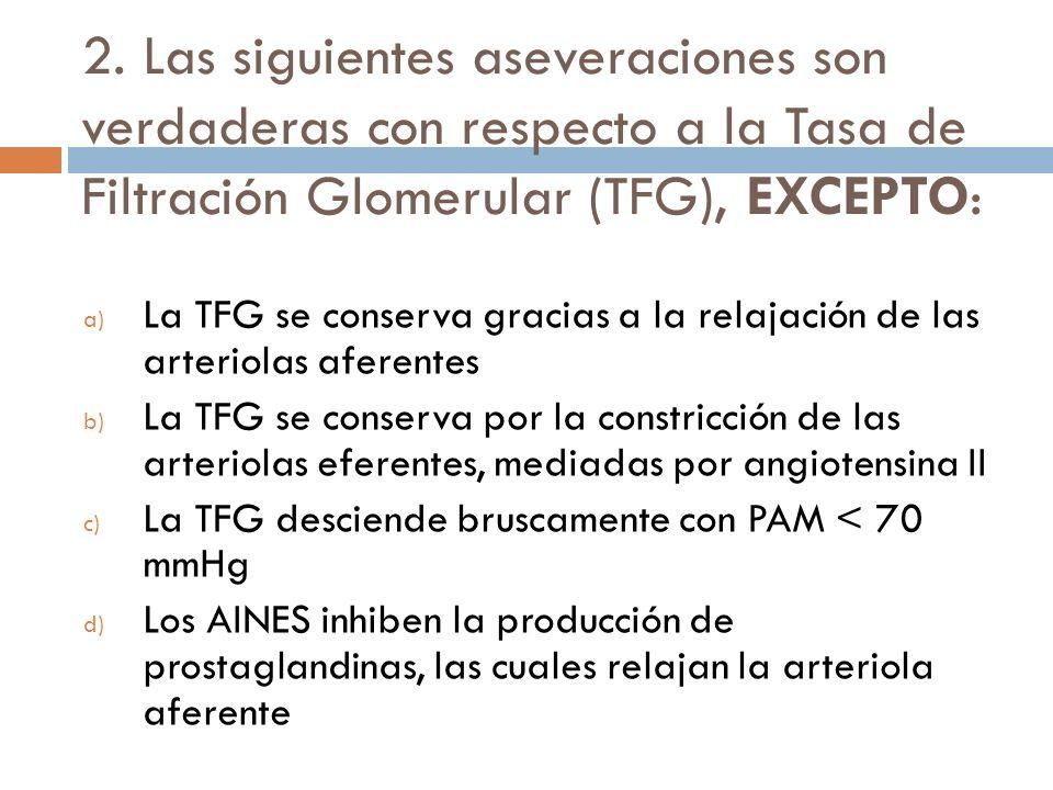 2. Las siguientes aseveraciones son verdaderas con respecto a la Tasa de Filtración Glomerular (TFG), EXCEPTO: a) La TFG se conserva gracias a la rela