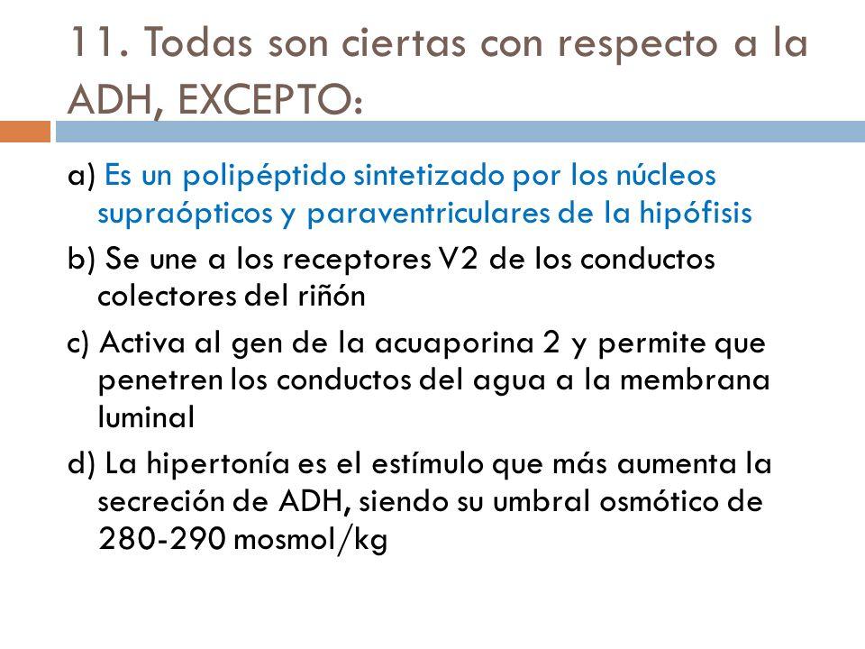 11. Todas son ciertas con respecto a la ADH, EXCEPTO: a) Es un polipéptido sintetizado por los núcleos supraópticos y paraventriculares de la hipófisi