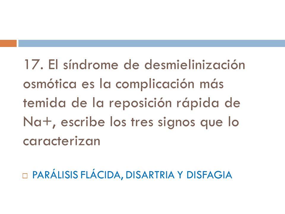 17. El síndrome de desmielinización osmótica es la complicación más temida de la reposición rápida de Na+, escribe los tres signos que lo caracterizan