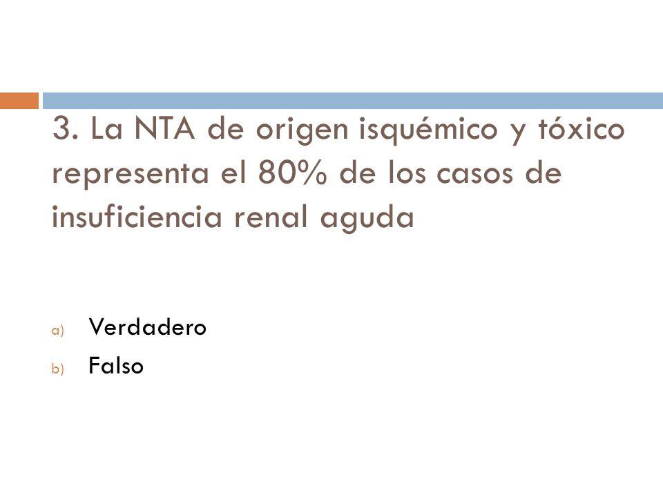 3. La NTA de origen isquémico y tóxico representa el 80% de los casos de insuficiencia renal aguda a) Verdadero b) Falso