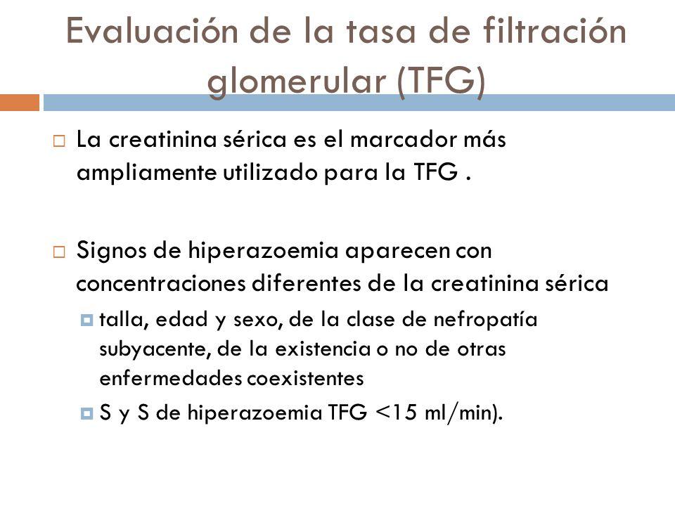 Evaluación de la tasa de filtración glomerular (TFG) La creatinina sérica es el marcador más ampliamente utilizado para la TFG. Signos de hiperazoemia