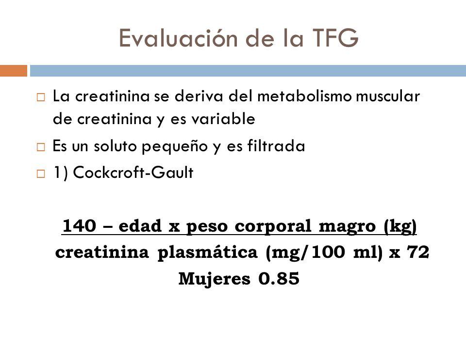 Evaluación de la TFG La creatinina se deriva del metabolismo muscular de creatinina y es variable Es un soluto pequeño y es filtrada 1) Cockcroft-Gaul