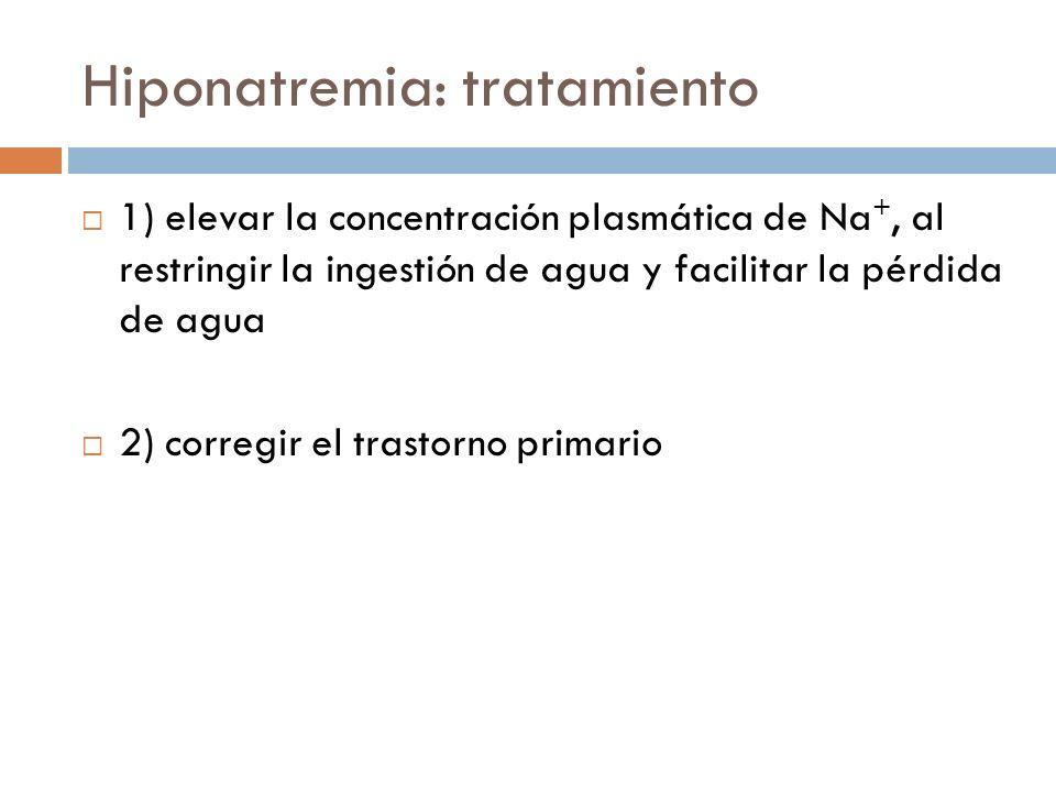 Hiponatremia: tratamiento 1) elevar la concentración plasmática de Na +, al restringir la ingestión de agua y facilitar la pérdida de agua 2) corregir