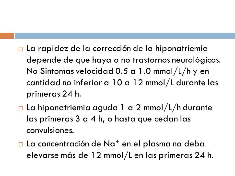 La rapidez de la corrección de la hiponatriemia depende de que haya o no trastornos neurológicos. No Sintomas velocidad 0.5 a 1.0 mmol/L/h y en cantid