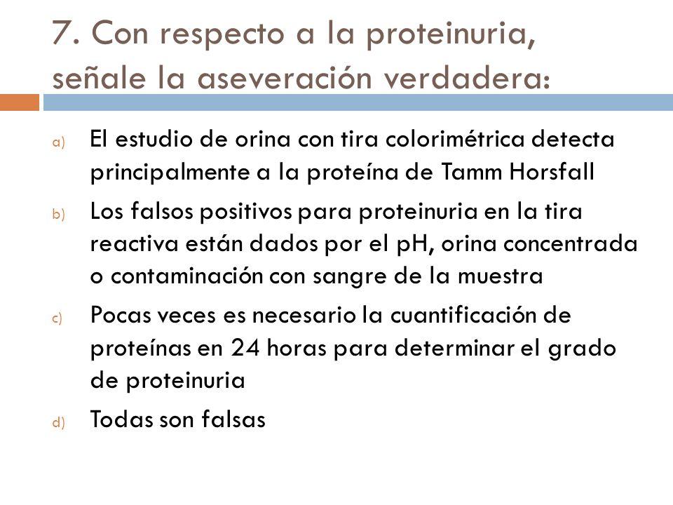 7. Con respecto a la proteinuria, señale la aseveración verdadera: a) El estudio de orina con tira colorimétrica detecta principalmente a la proteína