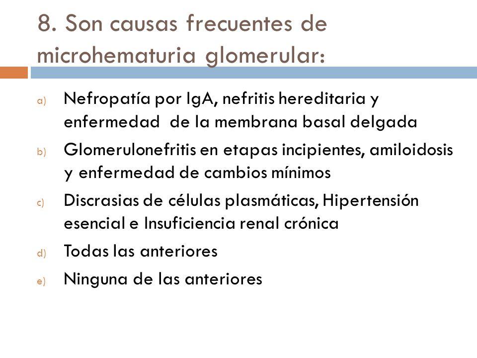 8. Son causas frecuentes de microhematuria glomerular: a) Nefropatía por IgA, nefritis hereditaria y enfermedad de la membrana basal delgada b) Glomer