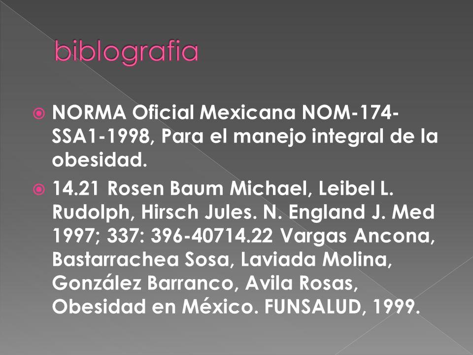 NORMA Oficial Mexicana NOM-174- SSA1-1998, Para el manejo integral de la obesidad. 14.21 Rosen Baum Michael, Leibel L. Rudolph, Hirsch Jules. N. Engla