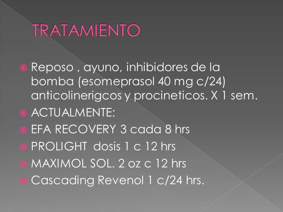 Reposo, ayuno, inhibidores de la bomba (esomeprasol 40 mg c/24) anticolinerigcos y procineticos. X 1 sem. ACTUALMENTE: EFA RECOVERY 3 cada 8 hrs PROLI