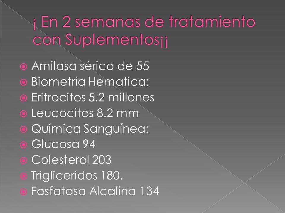 Amilasa sérica de 55 Biometria Hematica: Eritrocitos 5.2 millones Leucocitos 8.2 mm Quimica Sanguínea: Glucosa 94 Colesterol 203 Trigliceridos 180. Fo