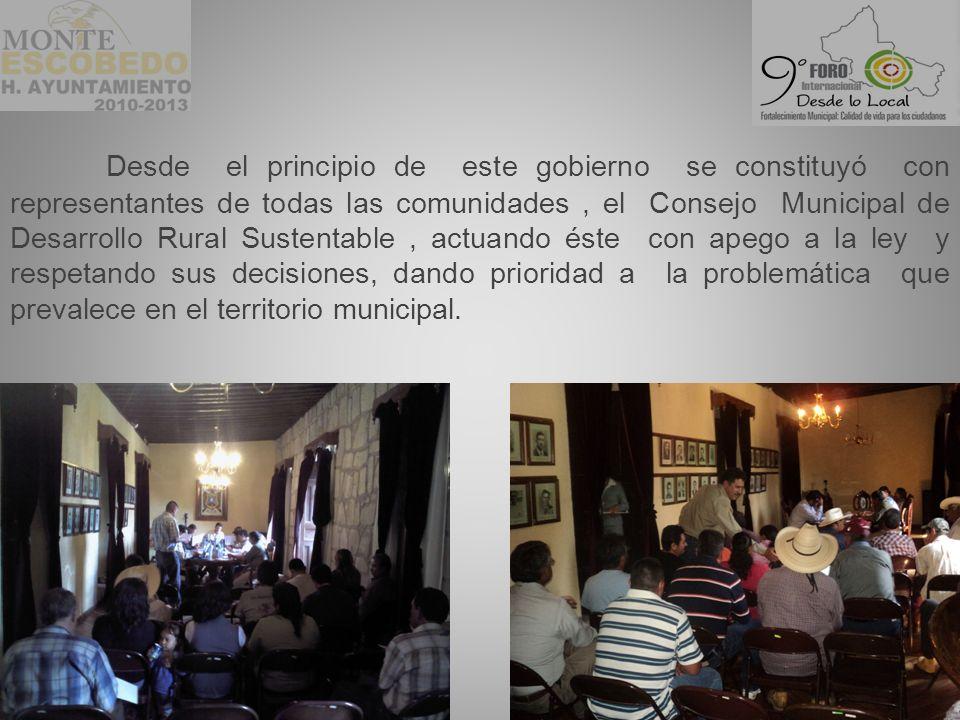 Desde el principio de este gobierno se constituyó con representantes de todas las comunidades, el Consejo Municipal de Desarrollo Rural Sustentable, actuando éste con apego a la ley y respetando sus decisiones, dando prioridad a la problemática que prevalece en el territorio municipal.