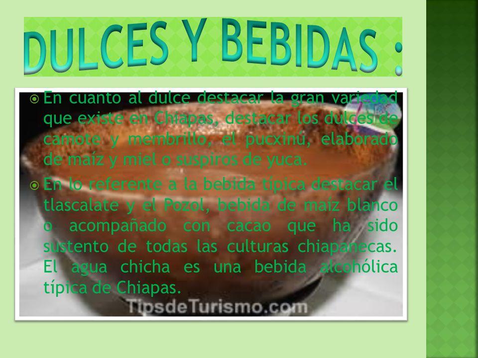 En cuanto al dulce destacar la gran variedad que existe en Chiapas, destacar los dulces de camote y membrillo, el pucxinú, elaborado de maíz y miel o