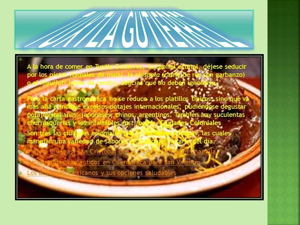 A la hora de comer en Tuxtla Gutiérrez, la capital estatal, déjese seducir por los pictes (tamales de maíz), la chispola (carne de res con garbanzo) o