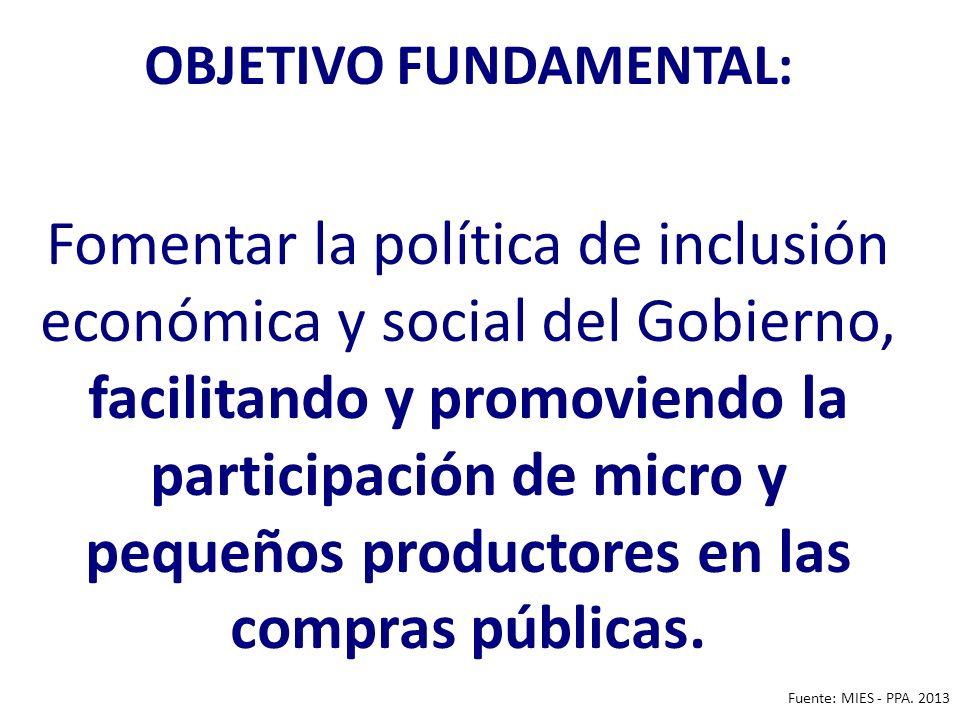 OBJETIVO FUNDAMENTAL: Fomentar la política de inclusión económica y social del Gobierno, facilitando y promoviendo la participación de micro y pequeños productores en las compras públicas.