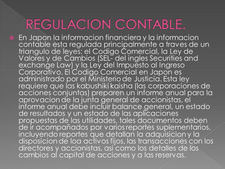 En Japon la informacion financiera y la informacion contable esta regulada principalmente a traves de un triangulo de leyes: el Codigo Comercial, la Ley de Valores y de Cambios (SEL- del ingles Securities and exchange Law) y la Ley del Impuesto al Ingreso Corporativo.
