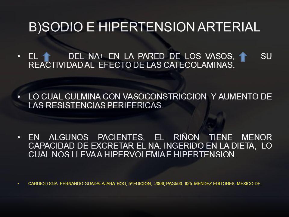 B)SODIO E HIPERTENSION ARTERIAL EL DEL NA+ EN LA PARED DE LOS VASOS, SU REACTIVIDAD AL EFECTO DE LAS CATECOLAMINAS. LO CUAL CULMINA CON VASOCONSTRICCI