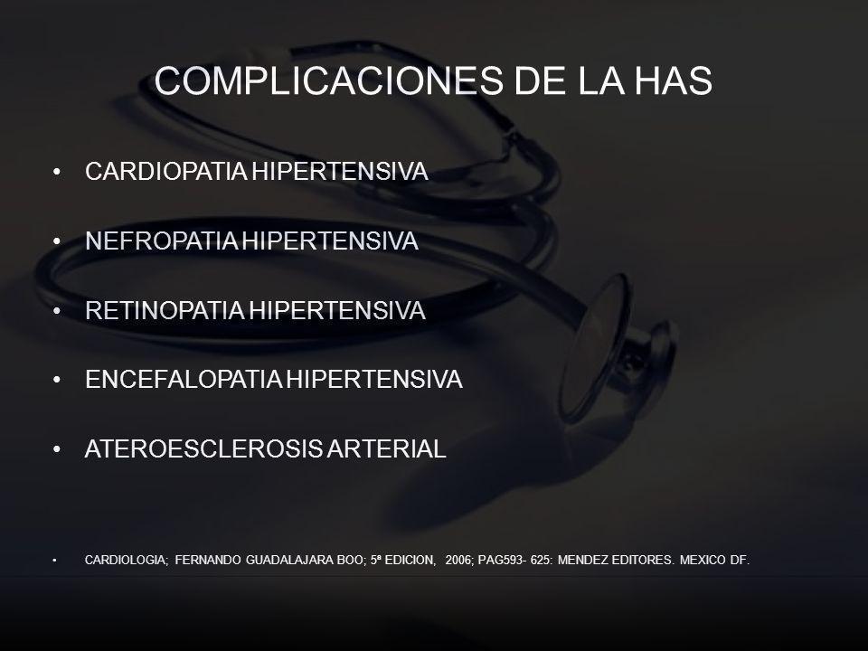 COMPLICACIONES DE LA HAS CARDIOPATIA HIPERTENSIVA NEFROPATIA HIPERTENSIVA RETINOPATIA HIPERTENSIVA ENCEFALOPATIA HIPERTENSIVA ATEROESCLEROSIS ARTERIAL