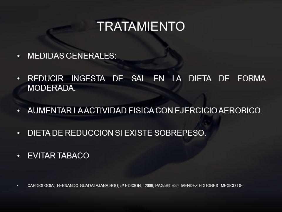 TRATAMIENTO MEDIDAS GENERALES: REDUCIR INGESTA DE SAL EN LA DIETA DE FORMA MODERADA. AUMENTAR LA ACTIVIDAD FISICA CON EJERCICIO AEROBICO. DIETA DE RED