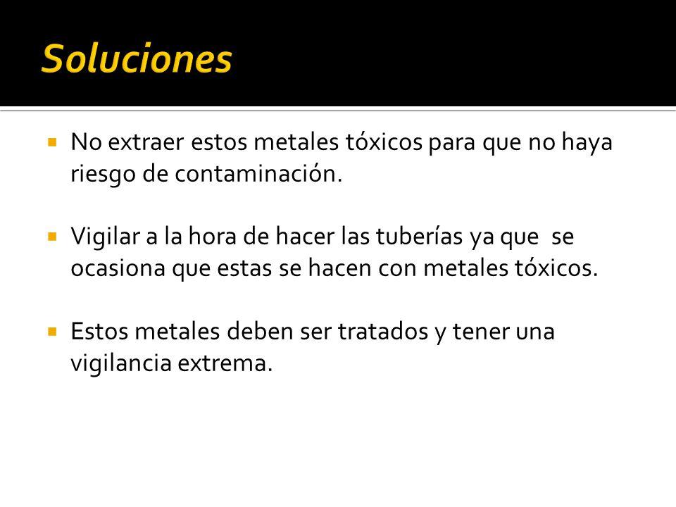 No extraer estos metales tóxicos para que no haya riesgo de contaminación. Vigilar a la hora de hacer las tuberías ya que se ocasiona que estas se hac