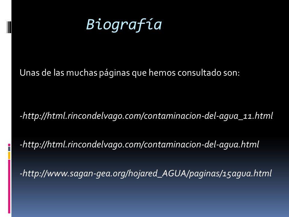 Biografía Unas de las muchas páginas que hemos consultado son: -http://html.rincondelvago.com/contaminacion-del-agua_11.html -http://html.rincondelvag