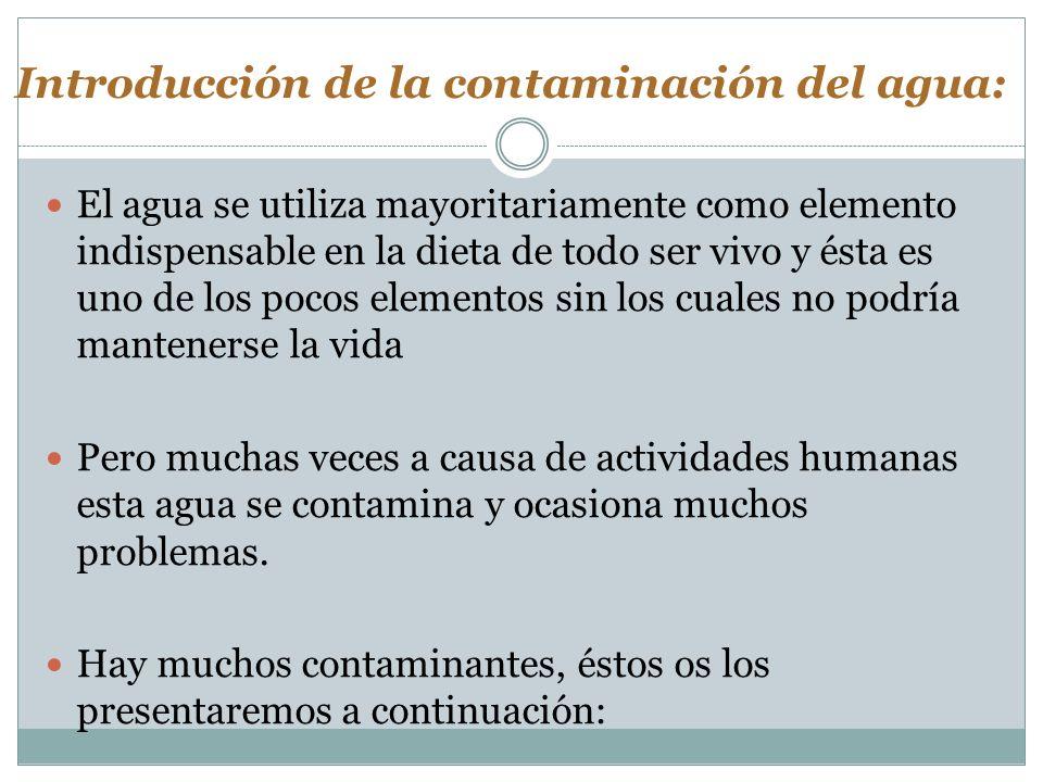 Introducción de la contaminación del agua: El agua se utiliza mayoritariamente como elemento indispensable en la dieta de todo ser vivo y ésta es uno
