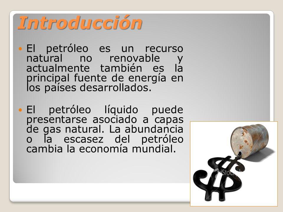 Introducción El petróleo es un recurso natural no renovable y actualmente también es la principal fuente de energía en los países desarrollados. El pe