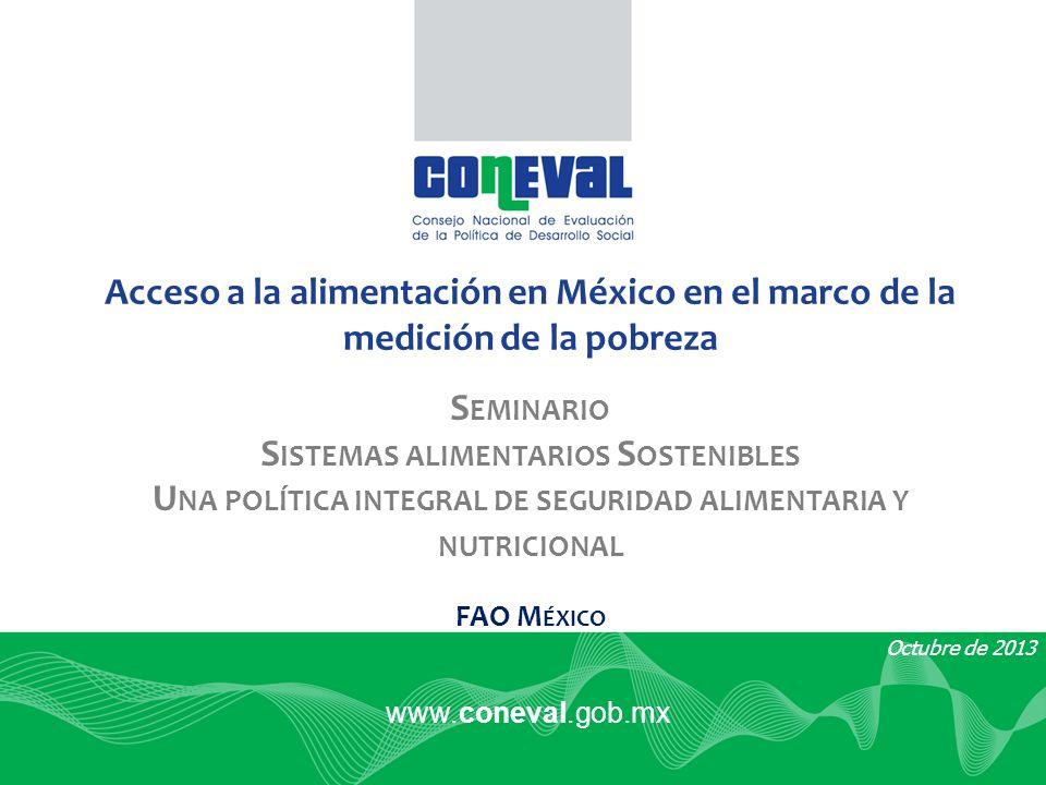 www.coneval.gob.mx Octubre de 2013 Acceso a la alimentación en México en el marco de la medición de la pobreza S EMINARIO S ISTEMAS ALIMENTARIOS S OSTENIBLES U NA POLÍTICA INTEGRAL DE SEGURIDAD ALIMENTARIA Y NUTRICIONAL FAO M ÉXICO