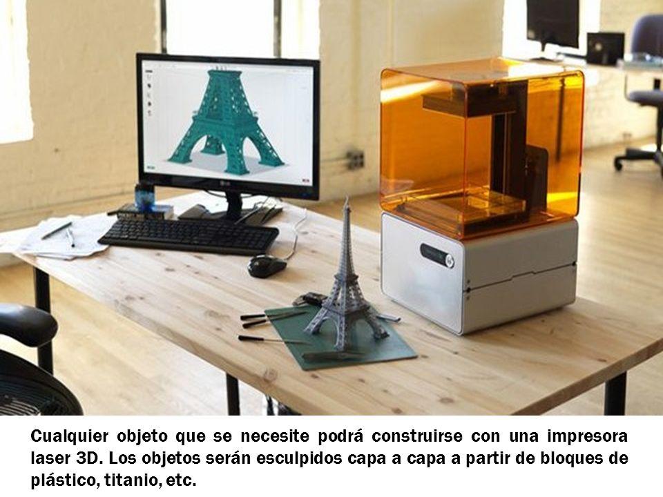 Cualquier objeto que se necesite podrá construirse con una impresora laser 3D. Los objetos serán esculpidos capa a capa a partir de bloques de plástic