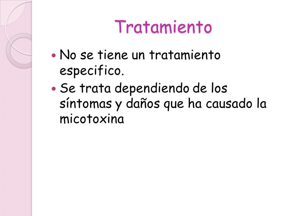 Tratamiento No se tiene un tratamiento especifico. Se trata dependiendo de los síntomas y daños que ha causado la micotoxina