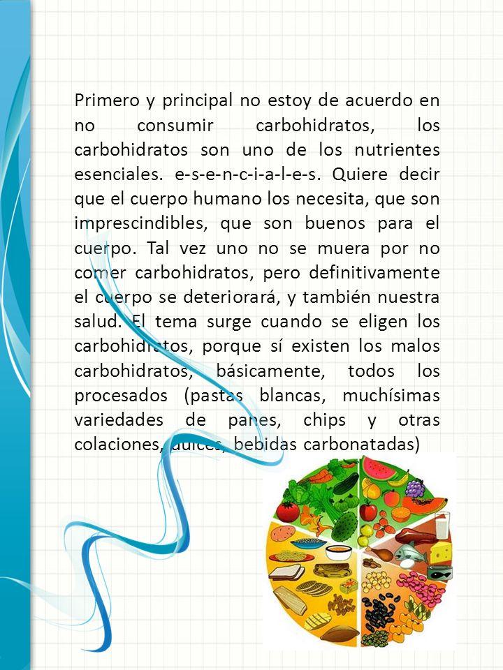 Primero y principal no estoy de acuerdo en no consumir carbohidratos, los carbohidratos son uno de los nutrientes esenciales. e-s-e-n-c-i-a-l-e-s. Qui