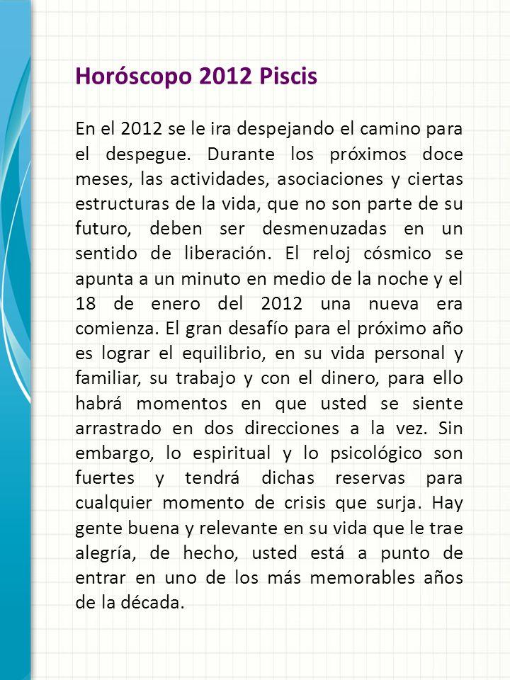 Horóscopo 2012 Piscis En el 2012 se le ira despejando el camino para el despegue. Durante los próximos doce meses, las actividades, asociaciones y cie