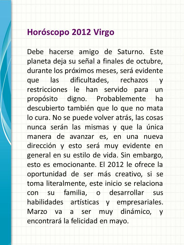 Horóscopo 2012 Virgo Debe hacerse amigo de Saturno. Este planeta deja su señal a finales de octubre, durante los próximos meses, será evidente que las