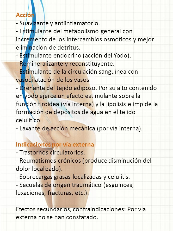 Acción - Suavizante y antiinflamatorio. - Estimulante del metabolismo general con incremento de los intercambios osmóticos y mejor eliminación de detr