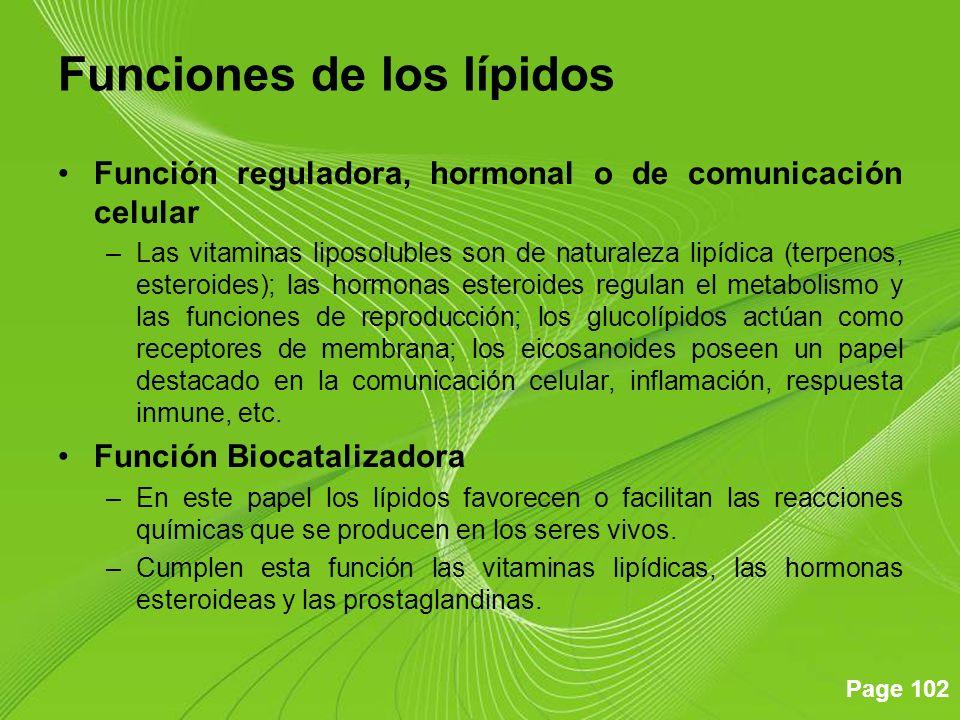 Page 102 Funciones de los lípidos Función reguladora, hormonal o de comunicación celular –Las vitaminas liposolubles son de naturaleza lipídica (terpenos, esteroides); las hormonas esteroides regulan el metabolismo y las funciones de reproducción; los glucolípidos actúan como receptores de membrana; los eicosanoides poseen un papel destacado en la comunicación celular, inflamación, respuesta inmune, etc.