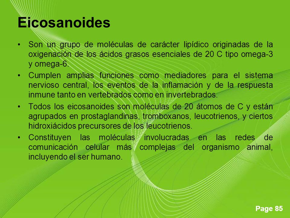 Page 85 Eicosanoides Son un grupo de moléculas de carácter lipídico originadas de la oxigenación de los ácidos grasos esenciales de 20 C tipo omega-3 y omega-6.