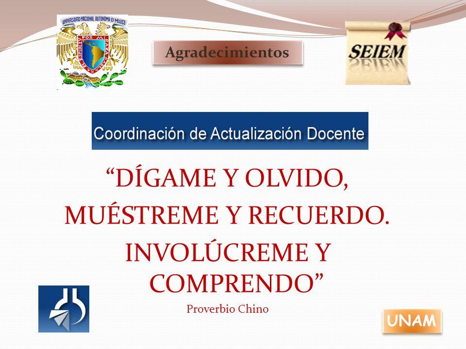 Agradecimientos UNAM DÍGAME Y OLVIDO, MUÉSTREME Y RECUERDO. INVOLÚCREME Y COMPRENDO Proverbio Chino