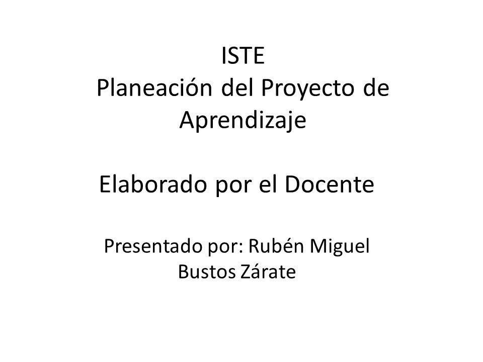ISTE Planeación del Proyecto de Aprendizaje Elaborado por el Docente Presentado por: Rubén Miguel Bustos Zárate