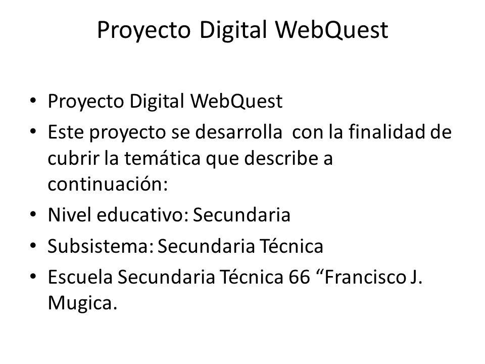 Proyecto Digital WebQuest Este proyecto se desarrolla con la finalidad de cubrir la temática que describe a continuación: Nivel educativo: Secundaria