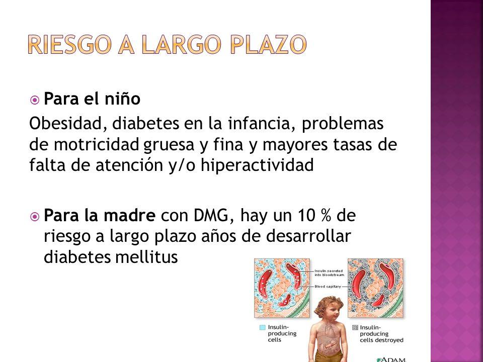 Para el niño Obesidad, diabetes en la infancia, problemas de motricidad gruesa y fina y mayores tasas de falta de atención y/o hiperactividad Para la madre con DMG, hay un 10 % de riesgo a largo plazo años de desarrollar diabetes mellitus