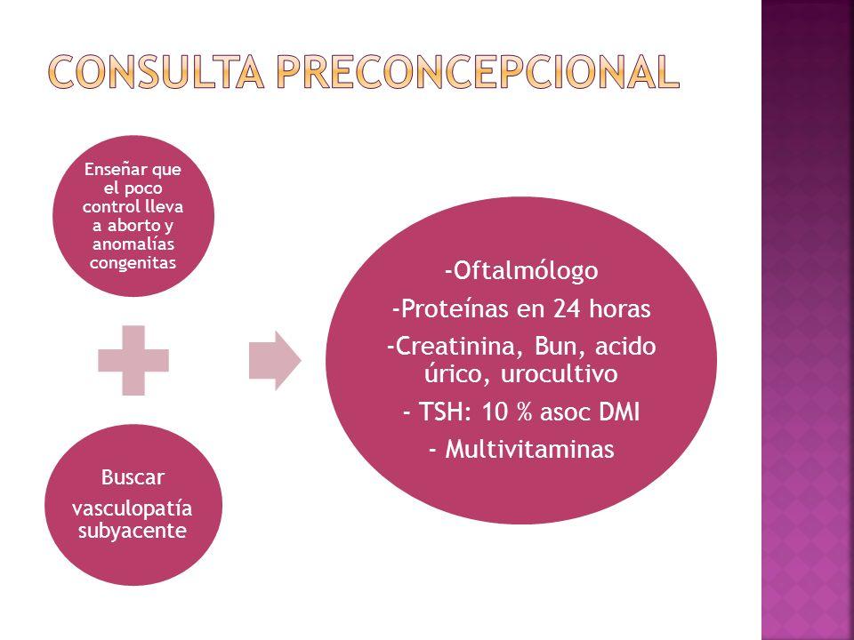 Enseñar que el poco control lleva a aborto y anomalías congenitas Buscar vasculopatía subyacente -Oftalmólogo -Proteínas en 24 horas -Creatinina, Bun, acido úrico, urocultivo - TSH: 10 % asoc DMI - Multivitaminas