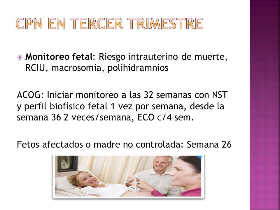 Monitoreo fetal: Riesgo intrauterino de muerte, RCIU, macrosomia, polihidramnios ACOG: Iniciar monitoreo a las 32 semanas con NST y perfil biofísico fetal 1 vez por semana, desde la semana 36 2 veces/semana, ECO c/4 sem.