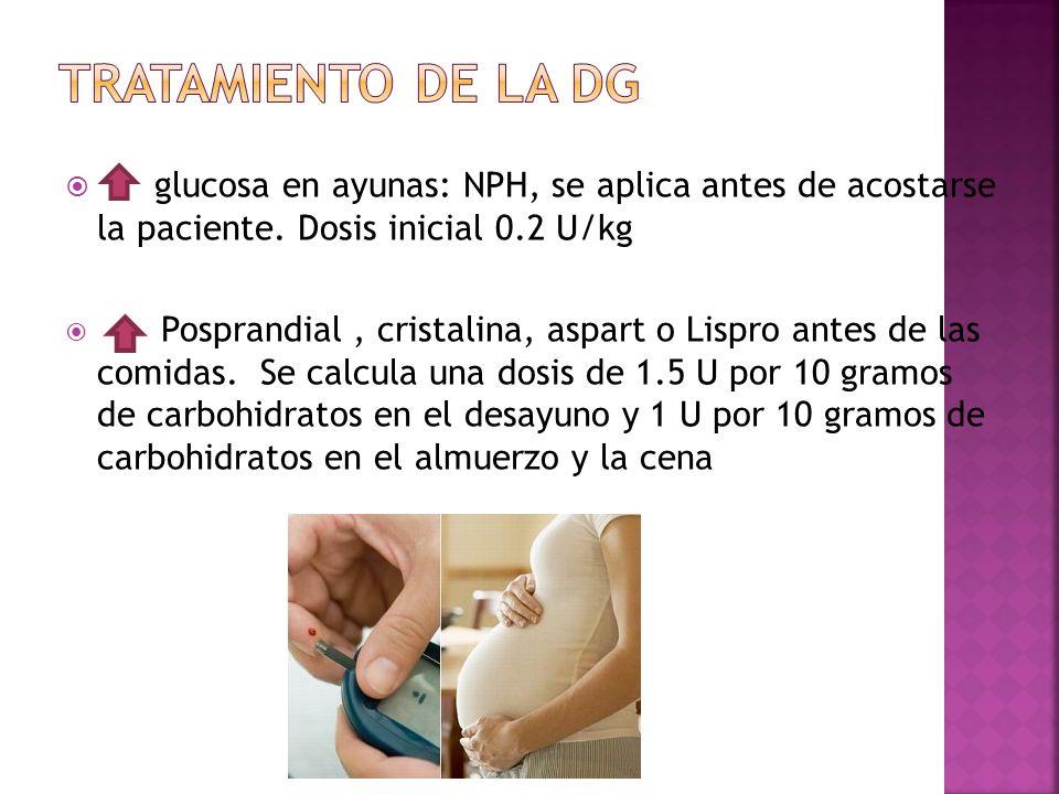 glucosa en ayunas: NPH, se aplica antes de acostarse la paciente. Dosis inicial 0.2 U/kg Posprandial, cristalina, aspart o Lispro antes de las comidas