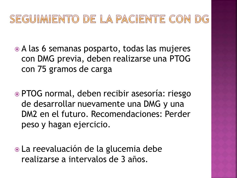 A las 6 semanas posparto, todas las mujeres con DMG previa, deben realizarse una PTOG con 75 gramos de carga PTOG normal, deben recibir asesoría: riesgo de desarrollar nuevamente una DMG y una DM2 en el futuro.