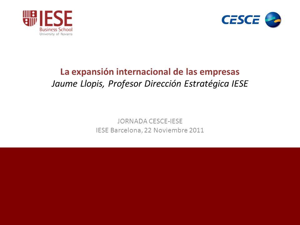 La expansión internacional de las empresas Jaume Llopis, Profesor Dirección Estratégica IESE JORNADA CESCE-IESE IESE Barcelona, 22 Noviembre 2011