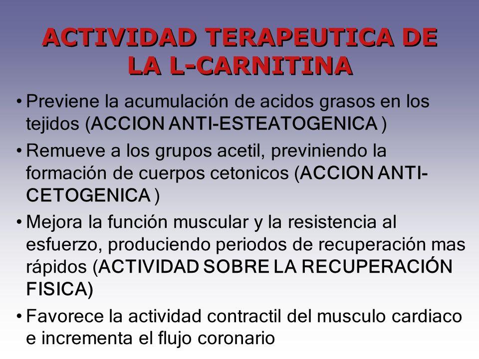 Previene la acumulación de acidos grasos en los tejidos (ACCION ANTI-ESTEATOGENICA ) Remueve a los grupos acetil, previniendo la formación de cuerpos cetonicos (ACCION ANTI- CETOGENICA ) Mejora la función muscular y la resistencia al esfuerzo, produciendo periodos de recuperación mas rápidos (ACTIVIDAD SOBRE LA RECUPERACIÓN FISICA) Favorece la actividad contractil del musculo cardiaco e incrementa el flujo coronario ACTIVIDAD TERAPEUTICA DE LA L-CARNITINA