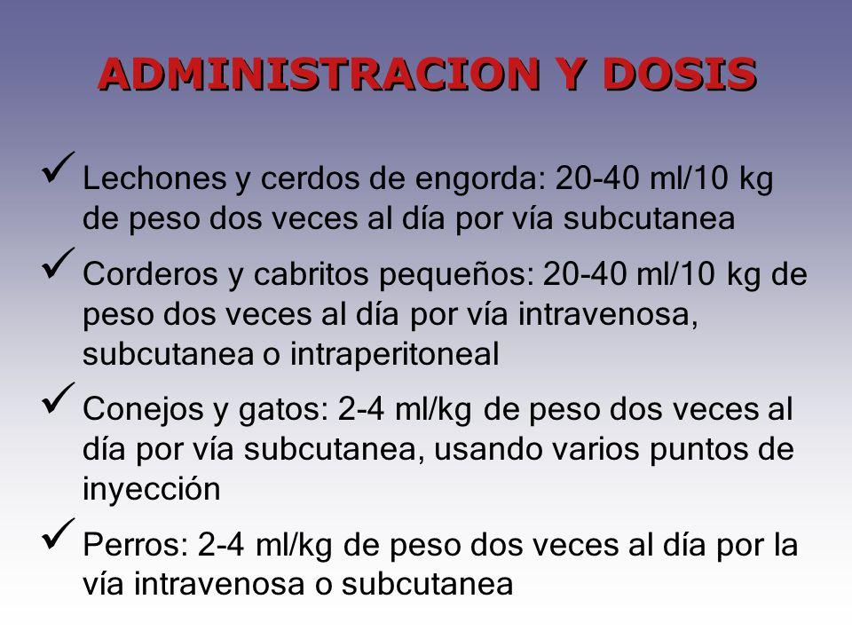 Lechones y cerdos de engorda: 20-40 ml/10 kg de peso dos veces al día por vía subcutanea Corderos y cabritos pequeños: 20-40 ml/10 kg de peso dos veces al día por vía intravenosa, subcutanea o intraperitoneal Conejos y gatos: 2-4 ml/kg de peso dos veces al día por vía subcutanea, usando varios puntos de inyección Perros: 2-4 ml/kg de peso dos veces al día por la vía intravenosa o subcutanea ADMINISTRACION Y DOSIS