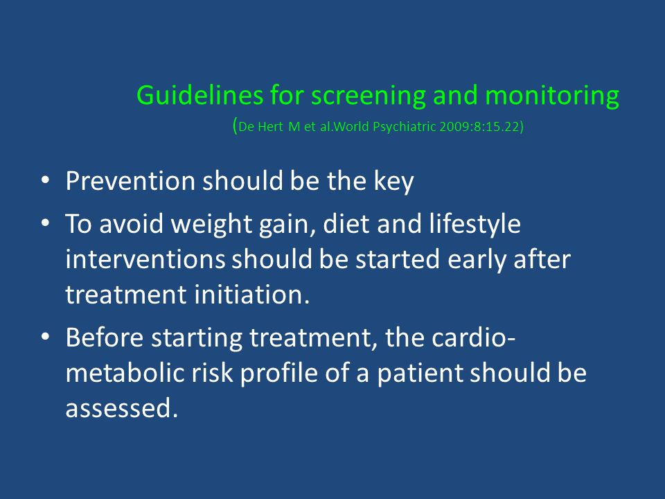 Guidelines for screening and monitoring ( De Hert M et al.World Psychiatric 2009:8:15.22) Prevention should be the key To avoid weight gain, diet and