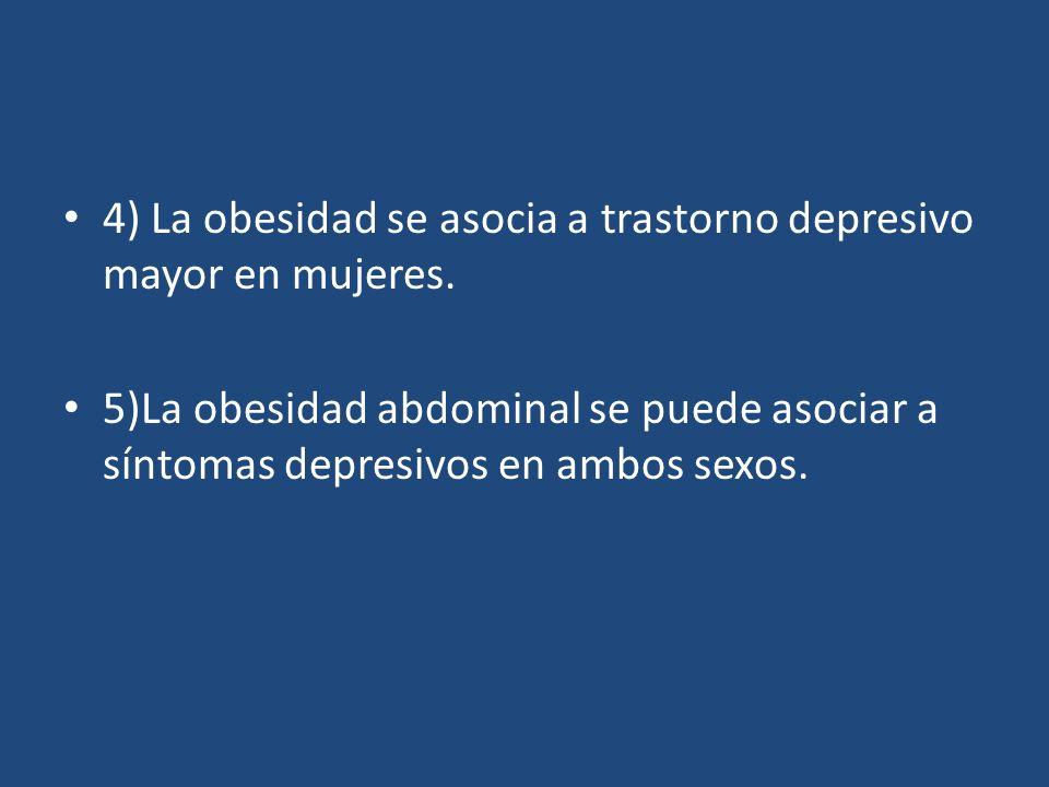4) La obesidad se asocia a trastorno depresivo mayor en mujeres. 5)La obesidad abdominal se puede asociar a síntomas depresivos en ambos sexos.