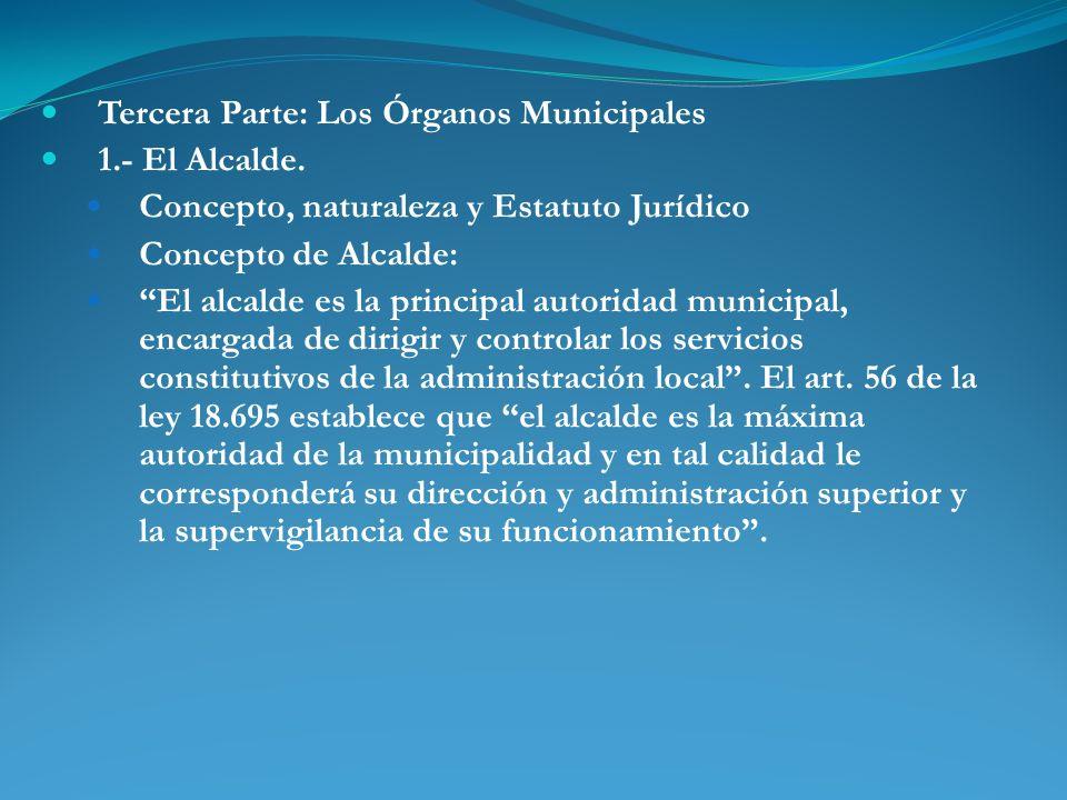 Tercera Parte: Los Órganos Municipales 1.- El Alcalde. Concepto, naturaleza y Estatuto Jurídico Concepto de Alcalde: El alcalde es la principal autori